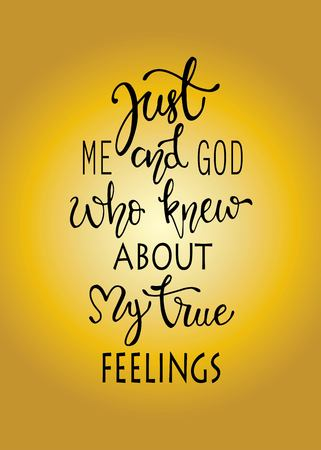 Just me and god who knew about my true fellings, hand drawn typography poster. T shirt hand lettered calligraphic design. Inspirational vector typography. - Vector