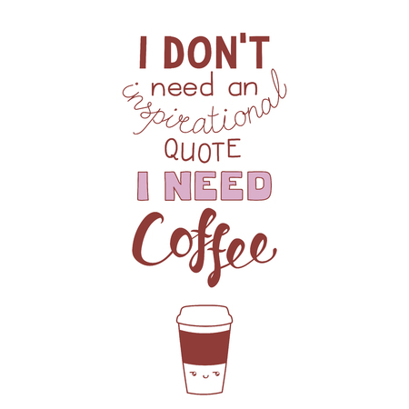 Hand drawn lettering funny quote I dont need an inspirational quote I need coffee. Isolated objects on white background. Monochrome vector illustration. Design concept for t-shirt print, poster.