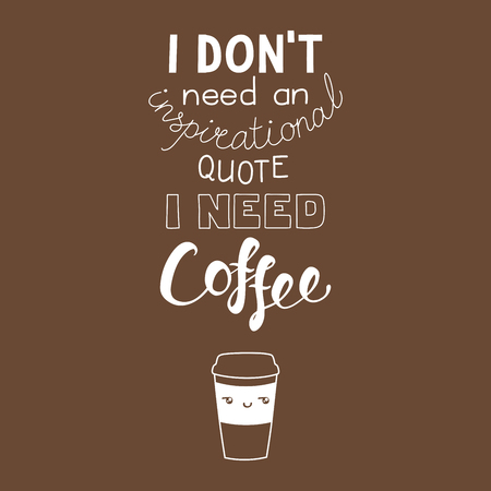 Hand drawn lettering funny quote I dont need an inspirational quote I need coffee. Isolated objects. Monochrome vector illustration. Design concept for t-shirt print, poster.