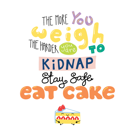 Hand drawn lettering funny quote The more you weigh the harder you are to kidnap Stay safe Eat cake. Isolated objects on white background. Colorful vector illustration. Design for t-shirt, poster. Illustration