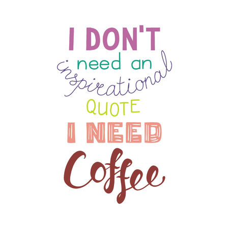 Hand drawn lettering funny quote I dont need an inspirational quote I need coffee. Isolated objects on white background.