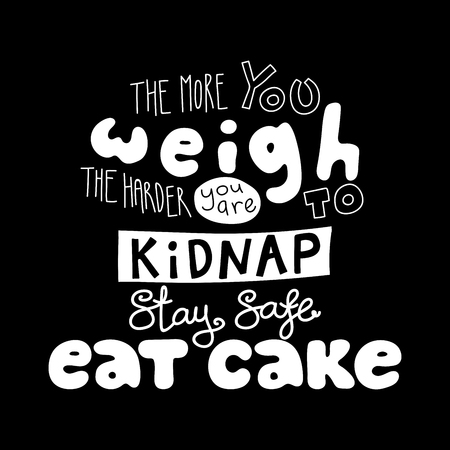 Hand drawn lettering funny quote The more you weigh the harder you are to kidnap Stay safe Eat cake. Isolated objects on black background. Black and white vector illustration. Design t-shirt, poster.