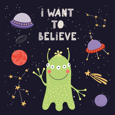 Hand drawn vector illustration of a cute alien in space, with lettering quote I want to believe. Isolated objects on dark background. Scandinavian style flat design. Concept for children print.
