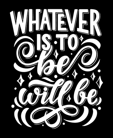 Inspiration quote or wise saying lettering for whatever is to be, will be. Vector white calligraphy words for greeting card, invitation poster or t-shirt art design