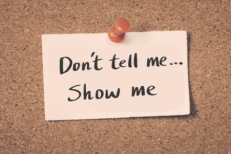 Don't tell me, show me.