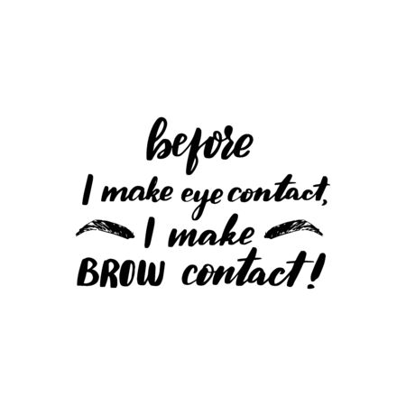 Inspirational handwritten brush lettering before I make eye contact, I make a brow contact. Vector calligraphy illustration isolated on white background. Typography for banners, badges, postcard.