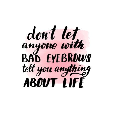 Handwritten brush lettering don't let anyone with bad eyebrows tell you anything about life. Vector calligraphy illustration with pink watercolor stain on background. Textile graphic, t-shirt print. Imagens - 127679870