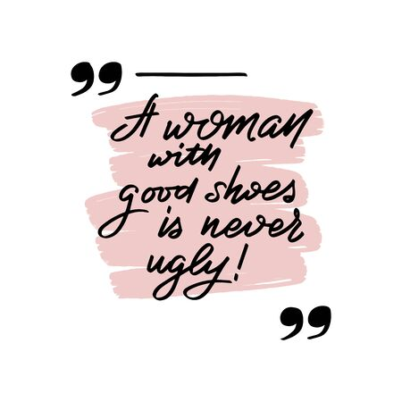 Inspirational handwritten brush lettering a woman with good shoes is never ugly. Vector calligraphy illustration isolated on white background. Typography for banners, badges, postcard, t-shirt, prints, posters.