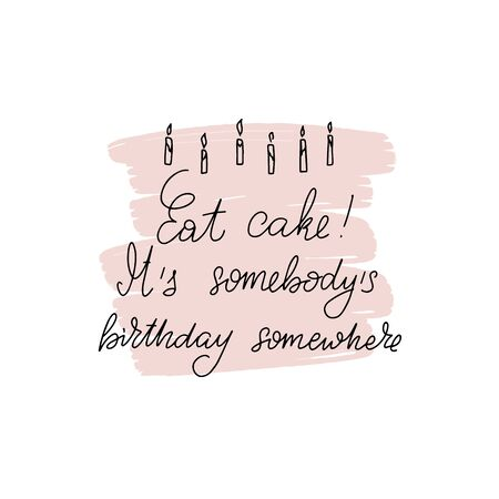 Inspirational handwritten brush lettering Eat cake. It is somebody birthday somewhere. Vector calligraphy on white background. Typography for banners, badges, postcard, t-shirt, prints, posters.