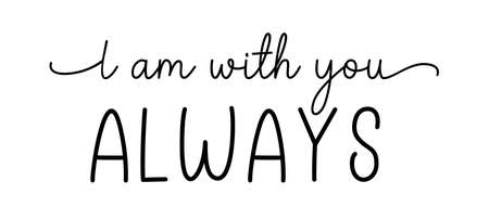 I am with you always. Christian, bible, religious script phrase. Hand drawn modern calligraphy text - I am with you always. Lettering typography poster, banner design.