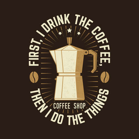 First, I Drink the Coffee, then I Do the Things. For badge template. Vector. Typography design with coffee maker silhouette.