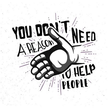 reason: You dont need a reason to help people! Inspirational quote in vintage style, typography design. Help hand badge with lettering. Illustration