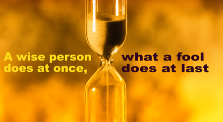 glass hourglass is pouring out the sand expires time. A wise person does at once, what a fool does at last.