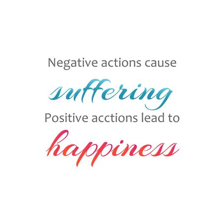 Negative actions cause suffering. Positive actions lead to happiness. Famous quote