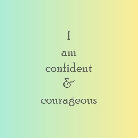 I am confident and courageous. Positive affirmation motivational quote