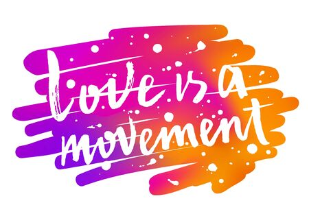 Love is a movement hand drawn brush paint lettering slogan on the gradient bright colorful background. Valentines Day phrase inscription with blots and splashes. EPS 10 vector illustration.