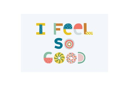 I feel so good. Nursery lettering. Childish style bright color. Perfect for fabric, t-shirt quotes, print,   cards, baby shower invitations, banners, kids wall art design. Vector illustration.