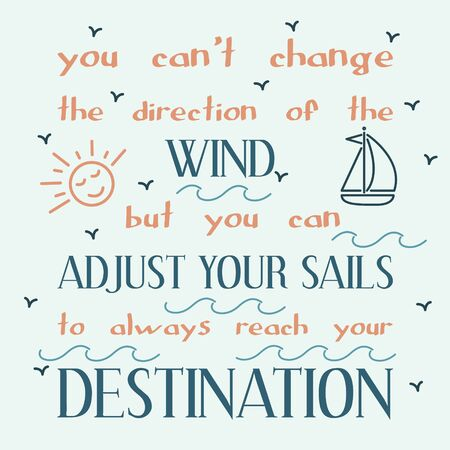 inspiring: You cannot change the direction of the wind, but you can adjust your sails to always reach your destination. Inspiring motivation quote. Vector typography poster.