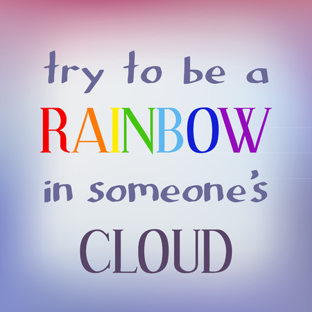inspiring: Try to be a rainbow in someone s cloud. Inspiring motivation quote. Vector typography poster.