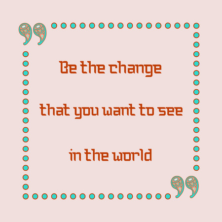 inspiring: Be the change that you want to see in the world. Inspiring motivation quote. Vector typography poster.