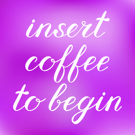 begin: Insert coffee to begin brush lettering. Cute handwriting on blurred background, can be used for greeting cards, scrapbooks, photo overlays and more. Illustration