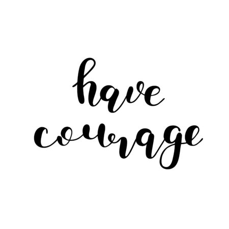 courage: Have courage. Brush hand lettering. Inspiring quote. Motivating modern calligraphy. Can be used for photo overlays, posters, holiday clothes, cards and more.