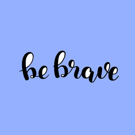 Be brave. Brush hand lettering. Inspiring quote. Motivating modern calligraphy. Can be used for photo overlays, posters, holiday clothes, cards and more. Illustration