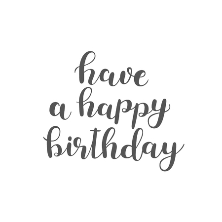 overlays: Have a happy birthday. Brush hand lettering. Inspiring quote. Motivating modern calligraphy. Can be used for photo overlays, posters, holiday clothes, cards and more.