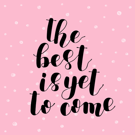 The best is yet to come. Brush hand lettering vector illustration. Inspiring quote. Motivating modern calligraphy. Can be used for posters, apparel design, prints, postcards, home decor and more.
