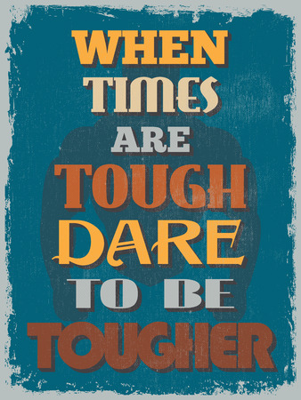 tough times: Retro Vintage Motivational Quote Poster. When Times Are Tough Dare To Be Tougher. Grunge effects can be easily removed for a cleaner look. Vector illustration Illustration