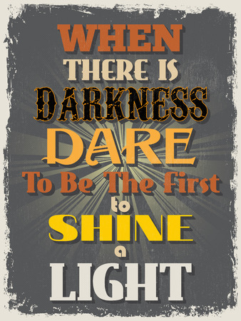 dare: Retro Vintage Motivational Quote Poster. When There is Darkness Dare To Be The First To Shine a Light. Grunge effects can be easily removed for a cleaner look. Vector illustration Illustration
