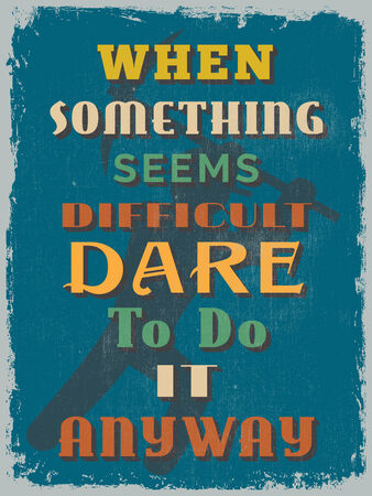 dare: Retro Vintage Motivational Quote Poster. When Something Seems Difficult Dare To Do It Anyway. Grunge effects can be easily removed for a cleaner look. Vector illustration
