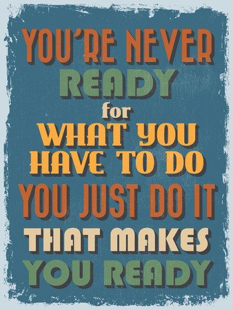 Retro Vintage Motivational Quote Poster. Youre Never Ready for What You Have To Do You Just Do It That Makes You Ready. Grunge effects can be easily removed. Vector illustration
