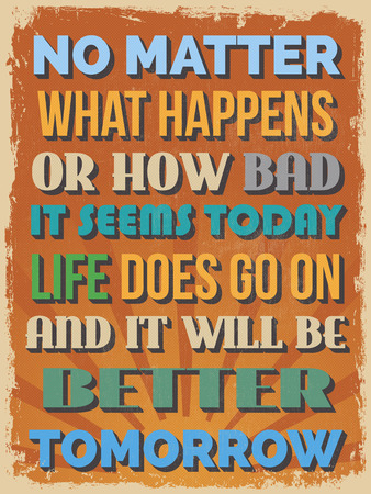 Retro Vintage Motivational Quote Poster. No Matter What Happens or How Bad It Seems Today Life Does Go On and It Will Be Better Tomorrow. Vector illustration