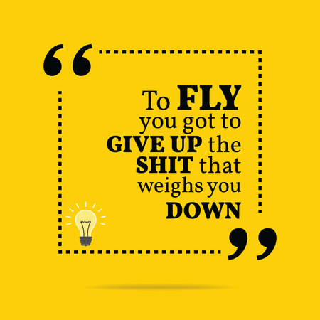 weighs: Inspirational motivational quote. To fly you got to give up the shit that weighs you down. Simple trendy design.