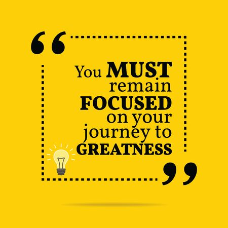 Inspirational motivational quote. You must remain focused on your journey to greatness. Simple trendy design.