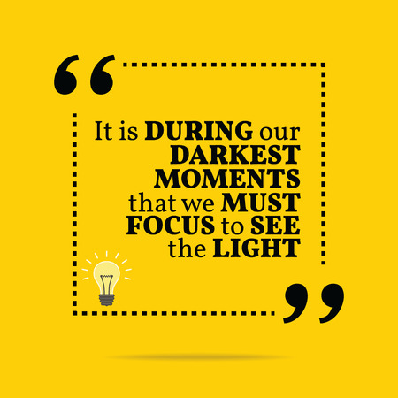 moments: Inspirational motivational quote. It is during our darkest moments that we must focus to see the light. Simple trendy design. Illustration