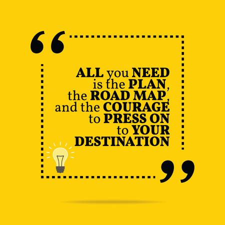 inspiracion: Cita de motivaci�n inspirada. Todo lo que necesitas es el plan, la hoja de ruta, y el coraje para seguir adelante a su destino. Dise�o de moda simple.