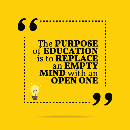 purpose: Inspirational motivational quote. The purpose of education is to replace an empty mind with an open one. Simple trendy design.