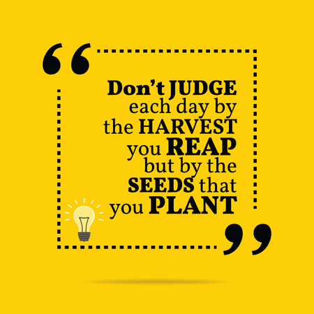 reap: Inspirational motivational quote. Dont judge each day by the harvest you reap but by the seeds that you plant. Simple trendy design.