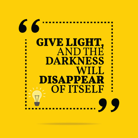 disappear: Inspirational motivational quote. Give light and the darkness will disappear of itself. Simple trendy design.