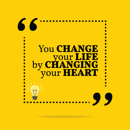 life change: Inspirational motivational quote. You change your life by changing your heart. Simple trendy design.