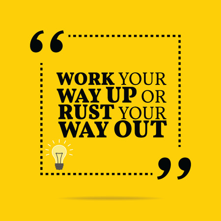 Inspirational motivational quote. Work your way up or rust your way out. Simple trendy design.