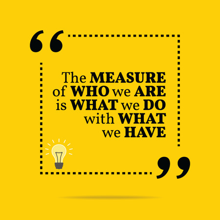 Inspirational motivational quote. The measure of who we are is what we do with what we have. Simple trendy design.