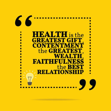 Inspirational motivational quote. Health is the greatest gift, contentment the greatest wealth, faithfulness the best relationship. Simple trendy design.
