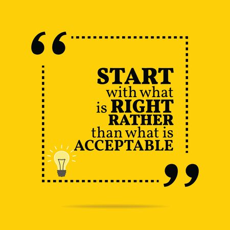 acceptable: Inspirational motivational quote. Start with what is right rather than what is acceptable. Simple trendy design.
