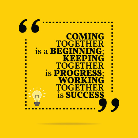 Inspirational motivational quote. Coming together is a beginning; keeping together is progress; working together is success. Simple trendy design.