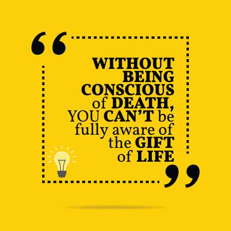 conscious: Inspirational motivational quote. Without being conscious of death, you cant be fully aware of the gift of life. Simple trendy design. Illustration
