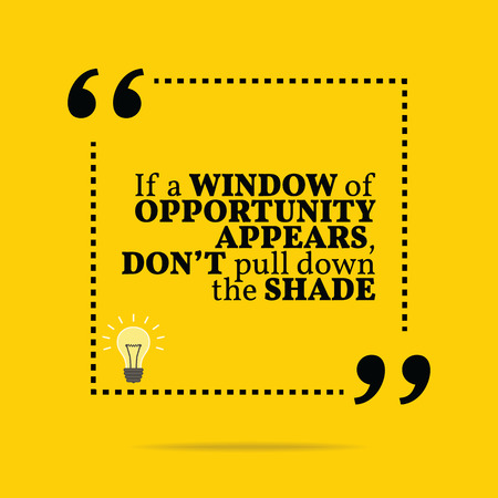 opportunity sign: Inspirational motivational quote. If a window of opportunity appears, dont pull down the shade. Simple trendy design.