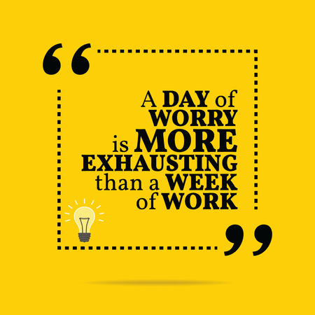 exhausting: Inspirational motivational quote. A day of worry is more exhausting than a week of work. Simple trendy design. Illustration